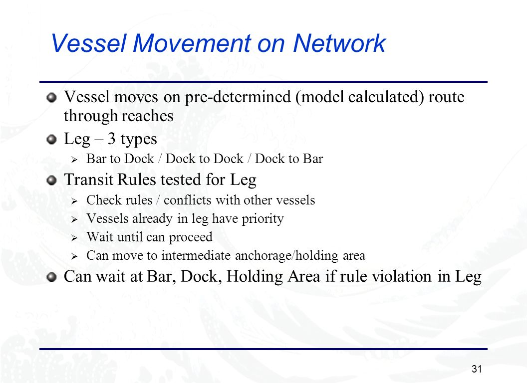 31 Vessel Movement on Network Vessel moves on pre-determined (model calculated) route through reaches Leg – 3 types Bar to Dock / Dock to Dock / Dock to Bar Transit Rules tested for Leg Check rules / conflicts with other vessels Vessels already in leg have priority Wait until can proceed Can move to intermediate anchorage/holding area Can wait at Bar, Dock, Holding Area if rule violation in Leg