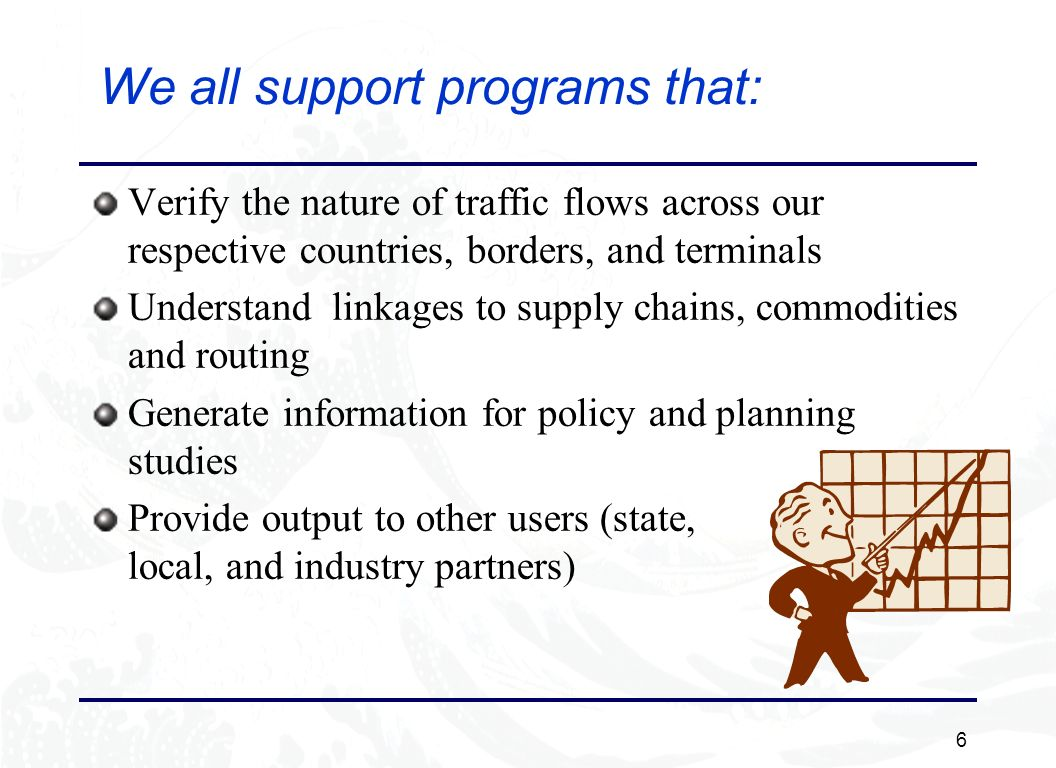 6 We all support programs that: Verify the nature of traffic flows across our respective countries, borders, and terminals Understand linkages to supply chains, commodities and routing Generate information for policy and planning studies Provide output to other users (state, local, and industry partners)