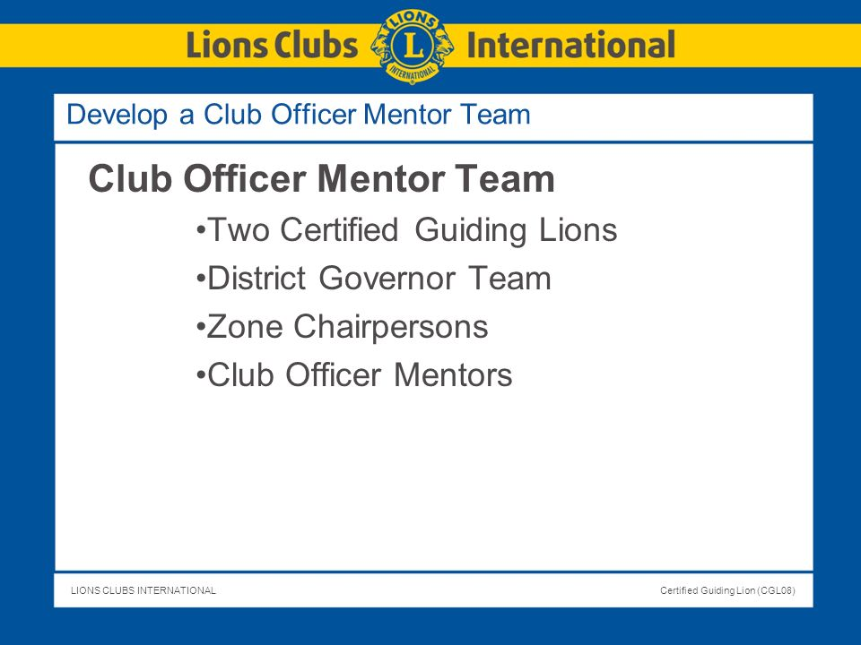 LIONS CLUBS INTERNATIONALCertified Guiding Lion (CGL08) Develop a Club Officer Mentor Team Club Officer Mentor Team Two Certified Guiding Lions Distri