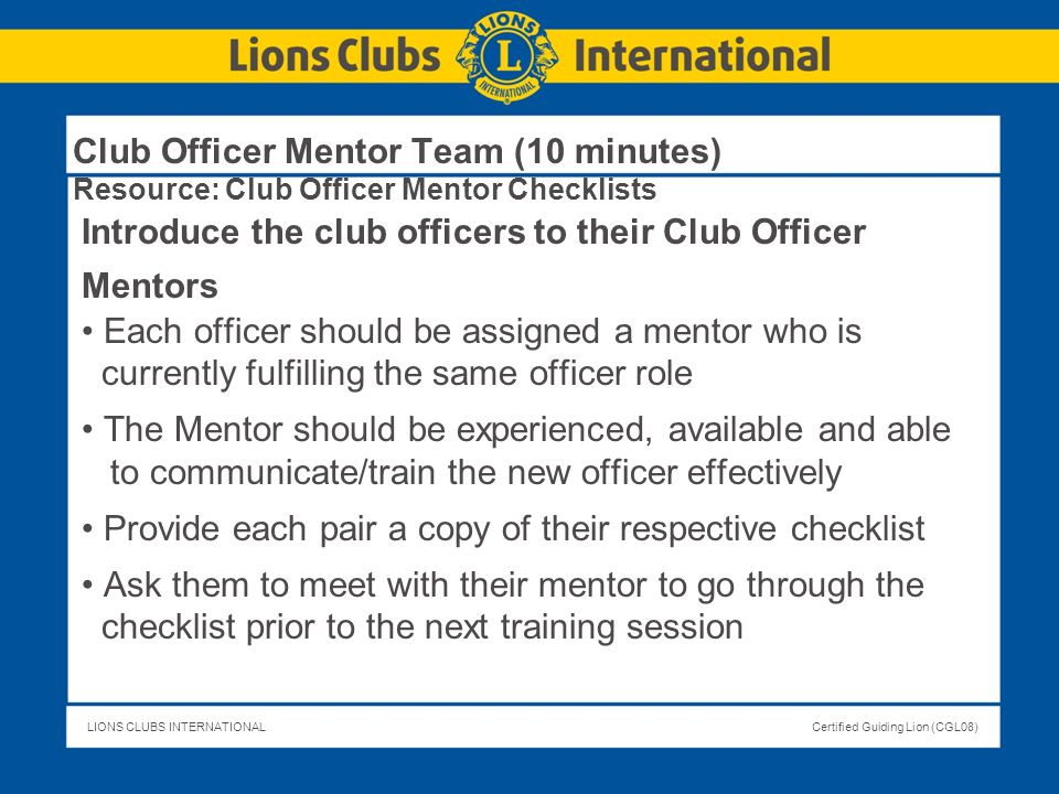LIONS CLUBS INTERNATIONALCertified Guiding Lion (CGL08) Club Officer Mentor Team (10 minutes) Resource: Club Officer Mentor Checklists Introduce the c