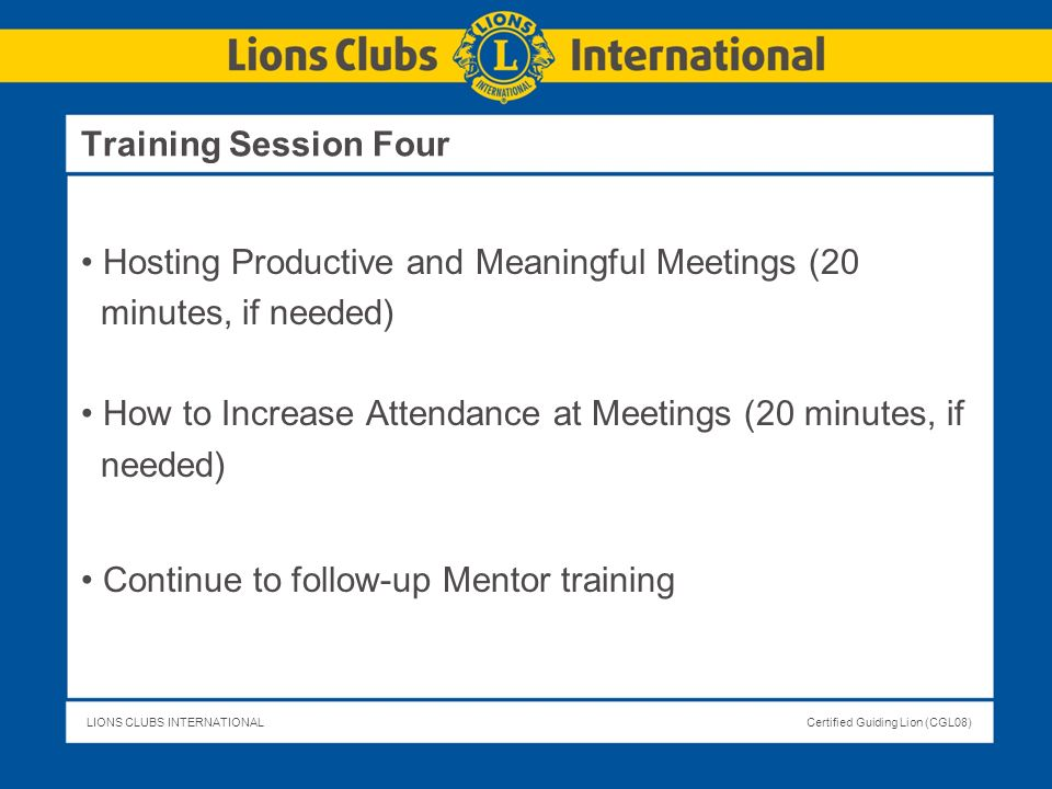 LIONS CLUBS INTERNATIONALCertified Guiding Lion (CGL08) Hosting Productive and Meaningful Meetings (20 minutes, if needed) How to Increase Attendance