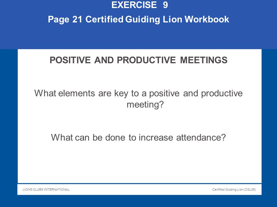 LIONS CLUBS INTERNATIONALCertified Guiding Lion (CGL08) EXERCISE 9 Page 21 Certified Guiding Lion Workbook POSITIVE AND PRODUCTIVE MEETINGS What eleme
