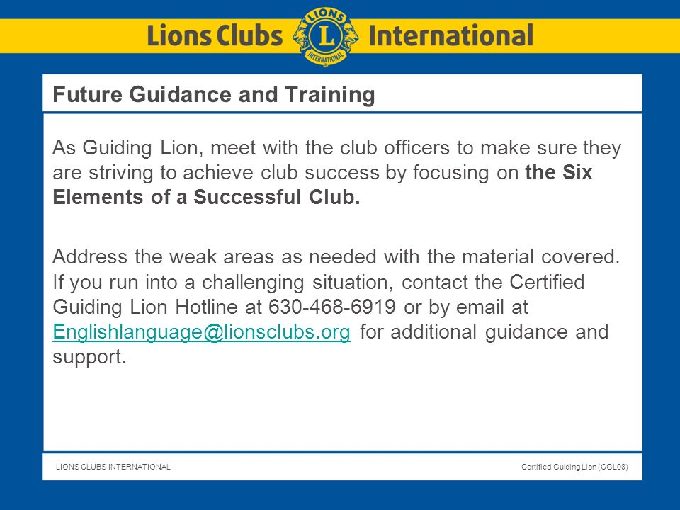 LIONS CLUBS INTERNATIONALCertified Guiding Lion (CGL08) Future Guidance and Training As Guiding Lion, meet with the club officers to make sure they ar