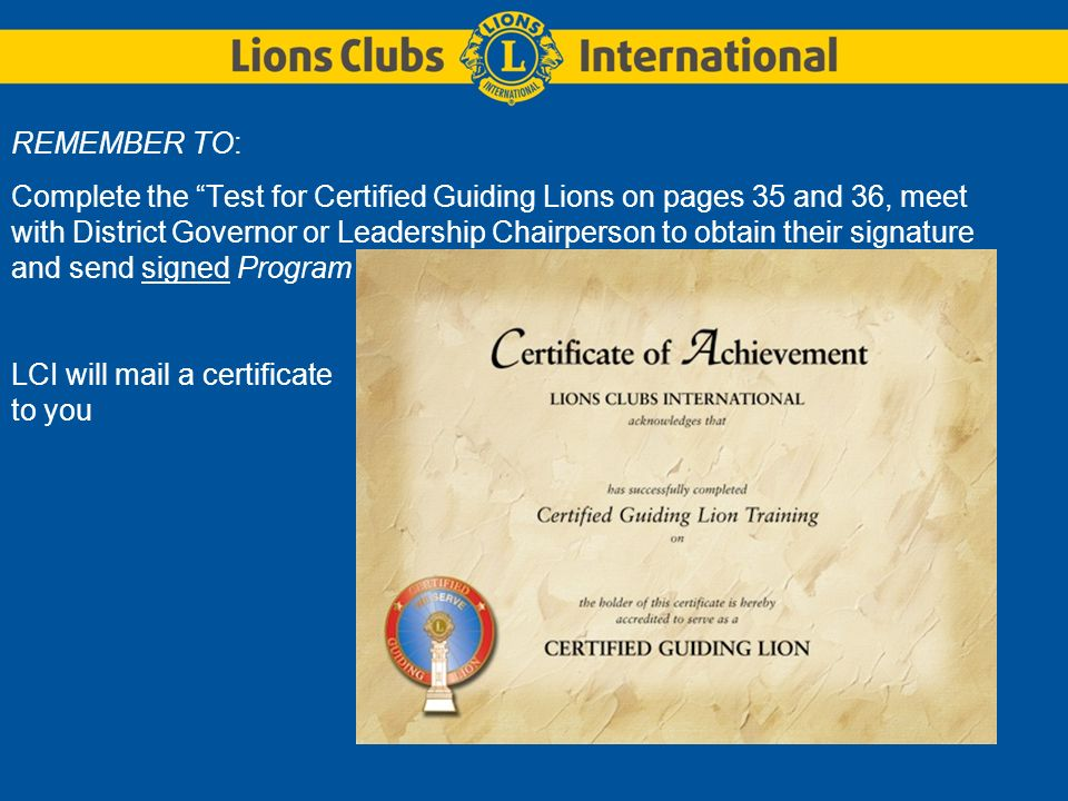 REMEMBER TO: Complete the Test for Certified Guiding Lions on pages 35 and 36, meet with District Governor or Leadership Chairperson to obtain their s