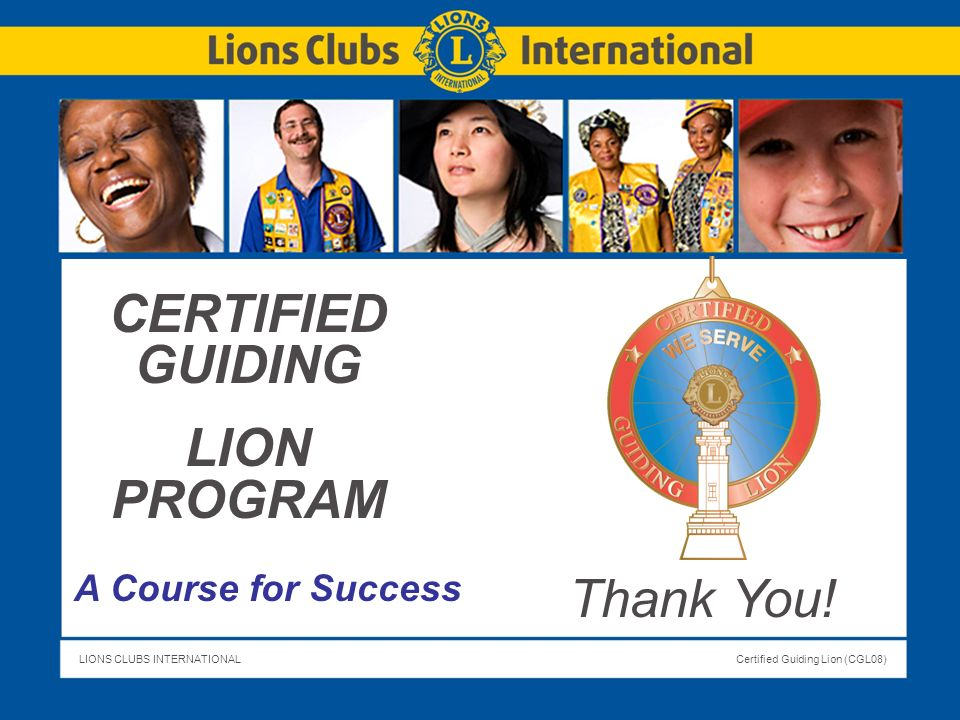 LIONS CLUBS INTERNATIONALCertified Guiding Lion (CGL08) Slide Title CERTIFIED GUIDING LION PROGRAM A Course for Success Thank You!