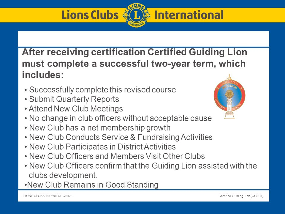 LIONS CLUBS INTERNATIONALCertified Guiding Lion (CGL08) After receiving certification Certified Guiding Lion must complete a successful two-year term,
