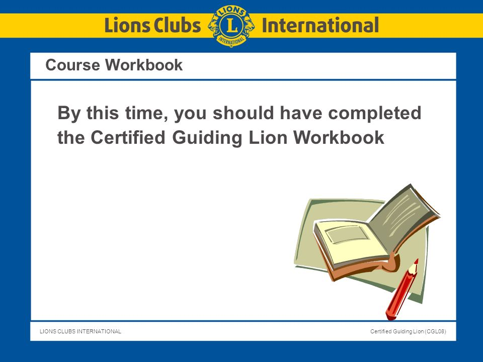LIONS CLUBS INTERNATIONALCertified Guiding Lion (CGL08) Course Workbook By this time, you should have completed the Certified Guiding Lion Workbook