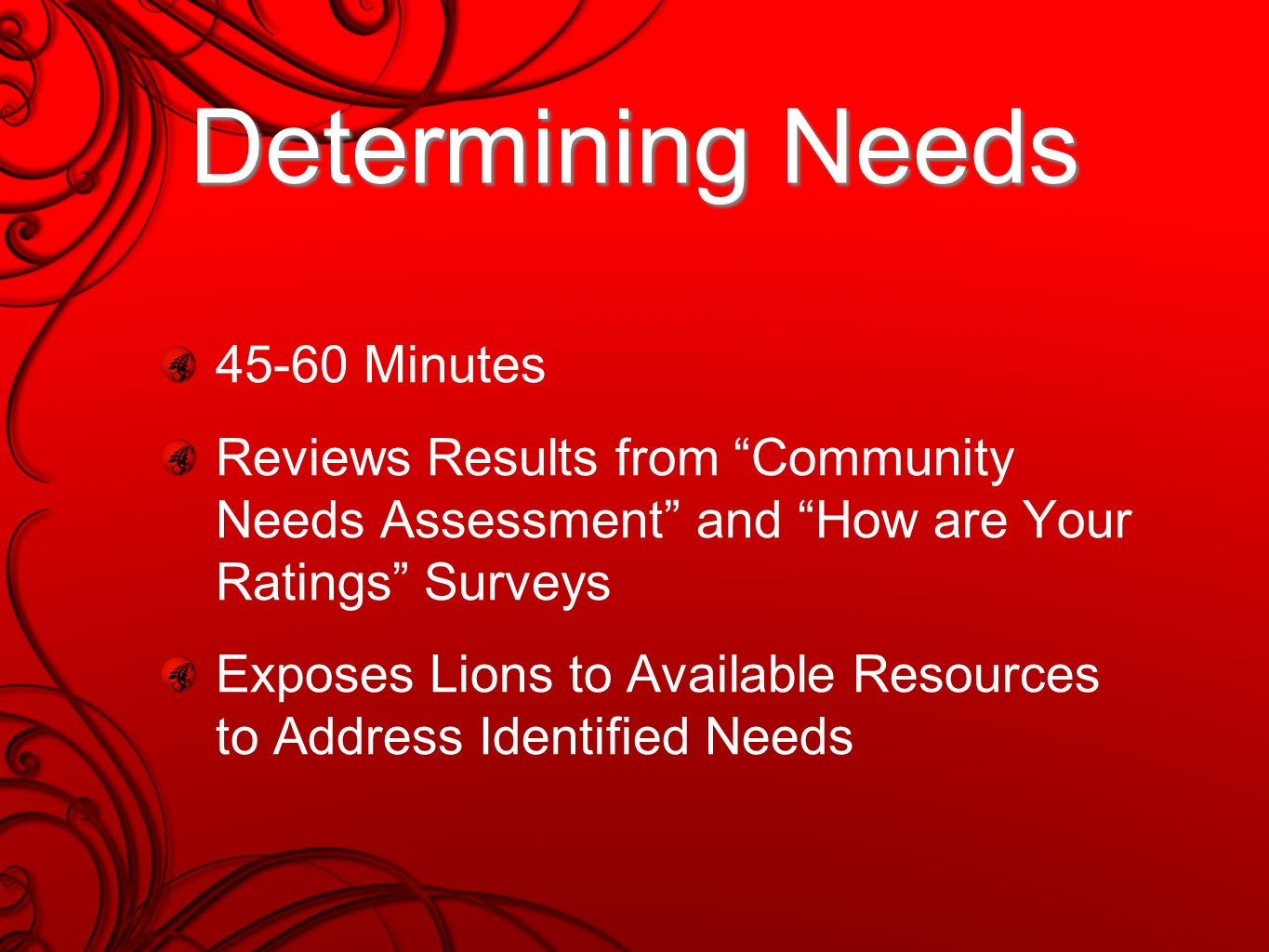Determining Needs 45-60 Minutes Reviews Results from Community Needs Assessment and How are Your Ratings Surveys Exposes Lions to Available Resources to Address Identified Needs