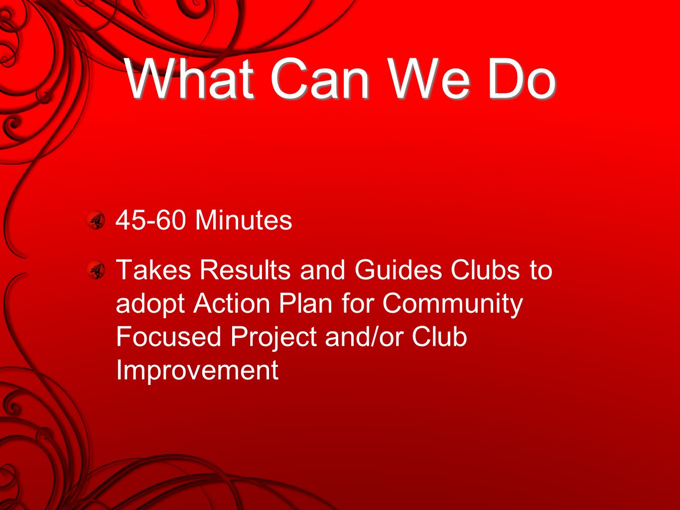 What Can We Do 45-60 Minutes Takes Results and Guides Clubs to adopt Action Plan for Community Focused Project and/or Club Improvement
