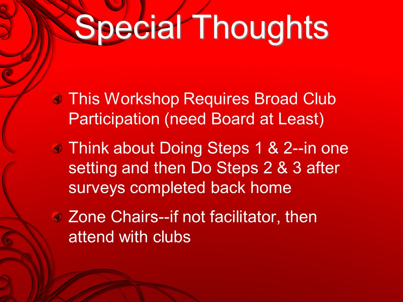 Special Thoughts This Workshop Requires Broad Club Participation (need Board at Least) Think about Doing Steps 1 & 2--in one setting and then Do Steps 2 & 3 after surveys completed back home Zone Chairs--if not facilitator, then attend with clubs