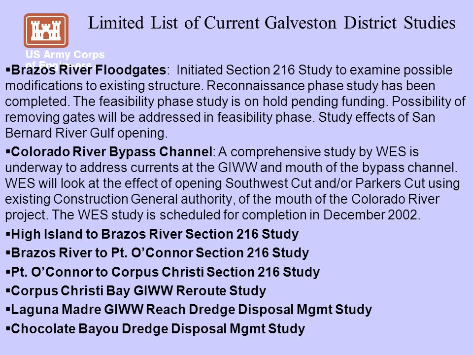 Limited List of Current Galveston District Studies Brazos River Floodgates: Initiated Section 216 Study to examine possible modifications to existing structure.