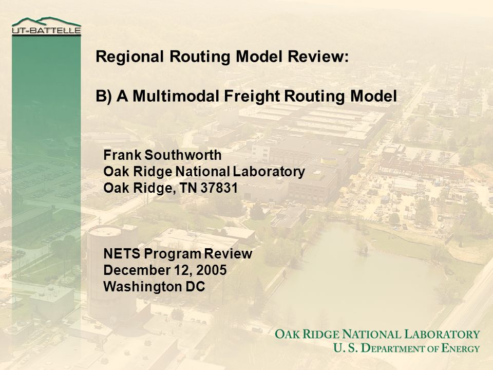 Regional Routing Model Review: B) A Multimodal Freight Routing Model Frank Southworth Oak Ridge National Laboratory Oak Ridge, TN 37831 NETS Program Review December 12, 2005 Washington DC