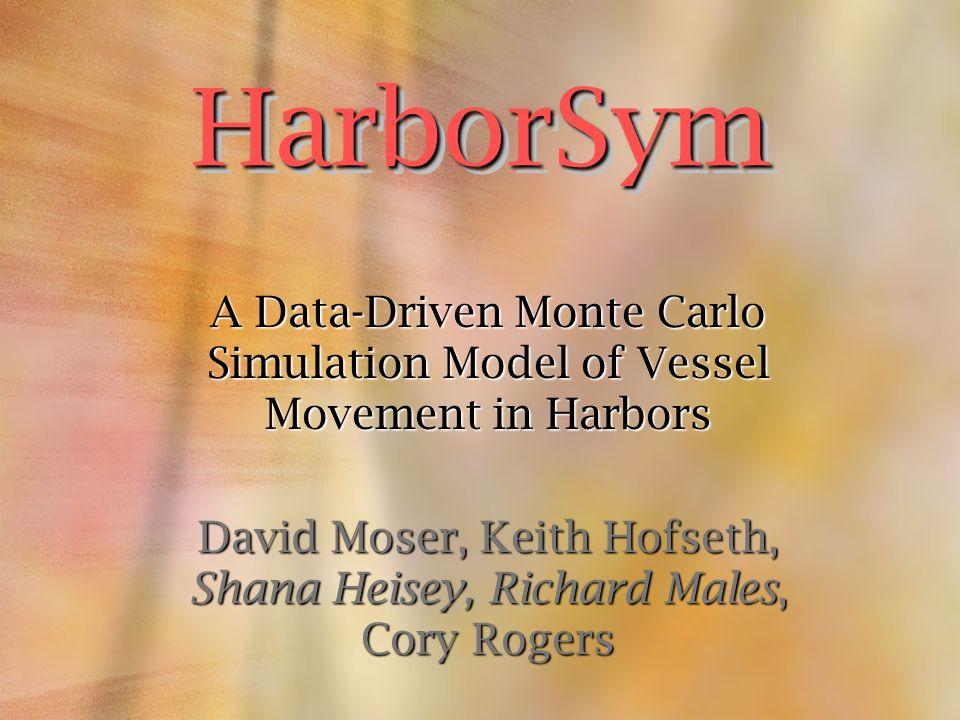 A Data-Driven Monte Carlo Simulation Model of Vessel Movement in Harbors David Moser, Keith Hofseth, Shana Heisey, Richard Males, Cory Rogers HarborSy