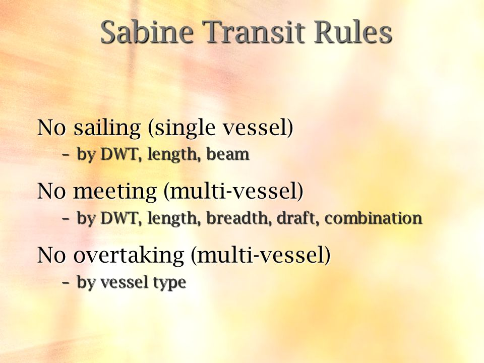 Sabine Transit Rules No sailing (single vessel) –by DWT, length, beam No meeting (multi-vessel) –by DWT, length, breadth, draft, combination No overta
