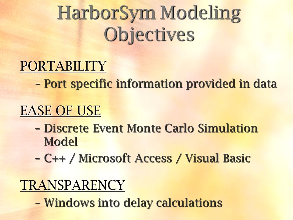 HarborSym Modeling Objectives PORTABILITY –Port specific information provided in data EASE OF USE –Discrete Event Monte Carlo Simulation Model –C++ / Microsoft Access / Visual Basic TRANSPARENCY –Windows into delay calculations