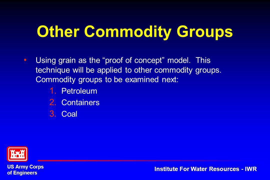 US Army Corps of Engineers Institute For Water Resources - IWR Other Commodity Groups Using grain as the proof of concept model. This technique will b