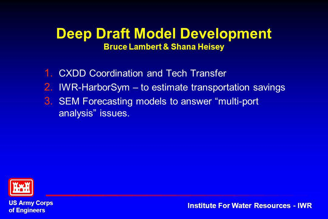 US Army Corps of Engineers Institute For Water Resources - IWR Deep Draft Model Development Bruce Lambert & Shana Heisey 1. CXDD Coordination and Tech