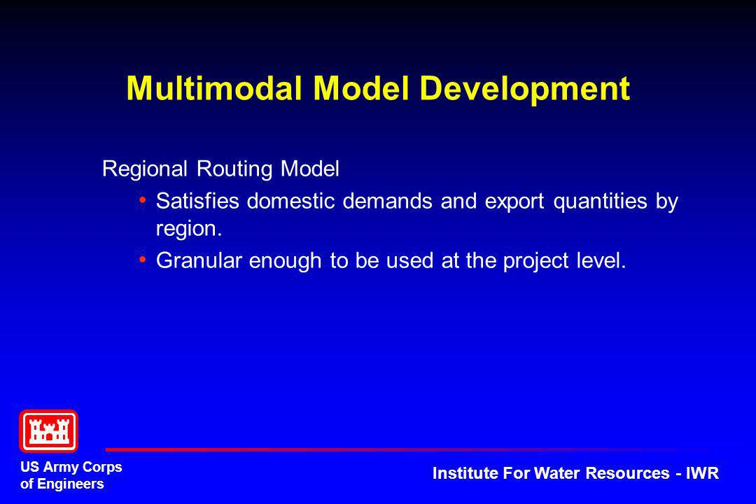 US Army Corps of Engineers Institute For Water Resources - IWR Multimodal Model Development Regional Routing Model Satisfies domestic demands and expo