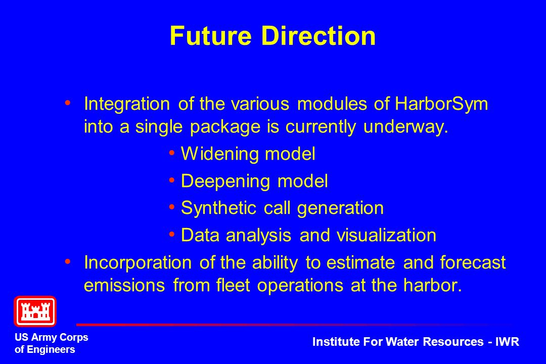 US Army Corps of Engineers Institute For Water Resources - IWR Future Direction Integration of the various modules of HarborSym into a single package