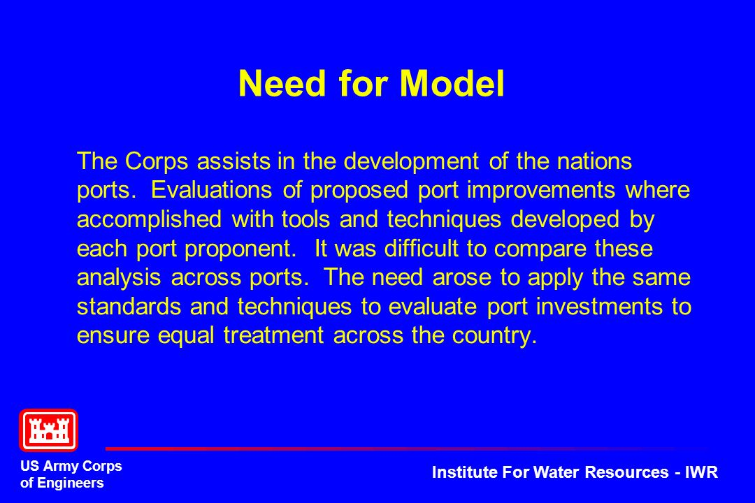 US Army Corps of Engineers Institute For Water Resources - IWR Need for Model The Corps assists in the development of the nations ports. Evaluations o