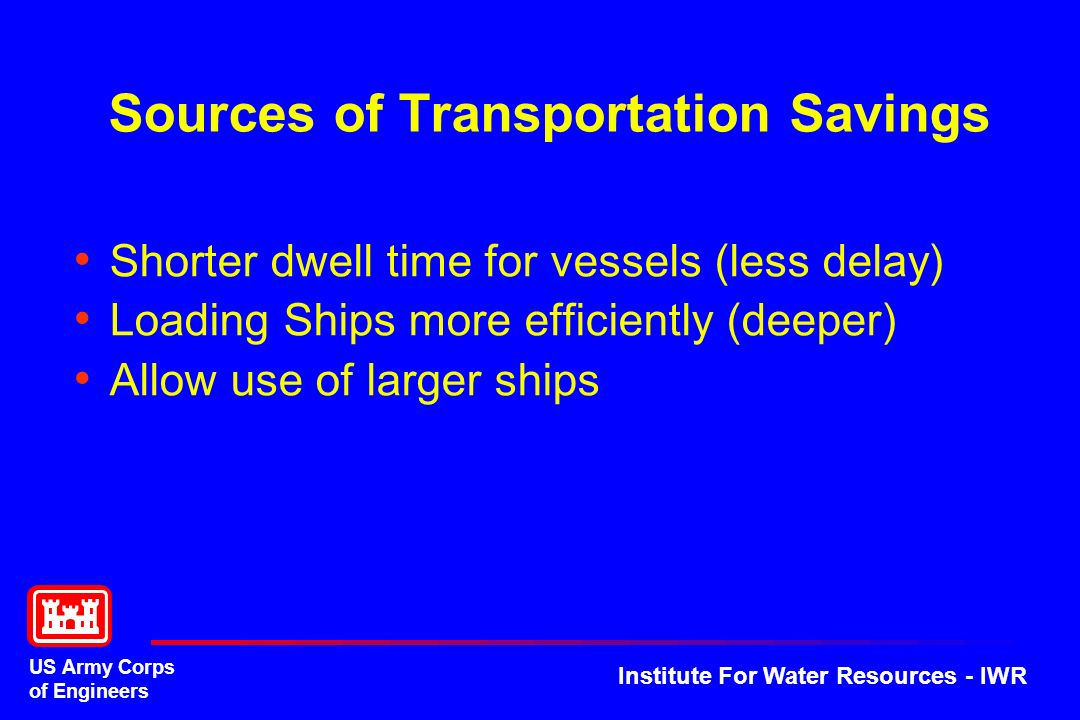 US Army Corps of Engineers Institute For Water Resources - IWR Sources of Transportation Savings Shorter dwell time for vessels (less delay) Loading S