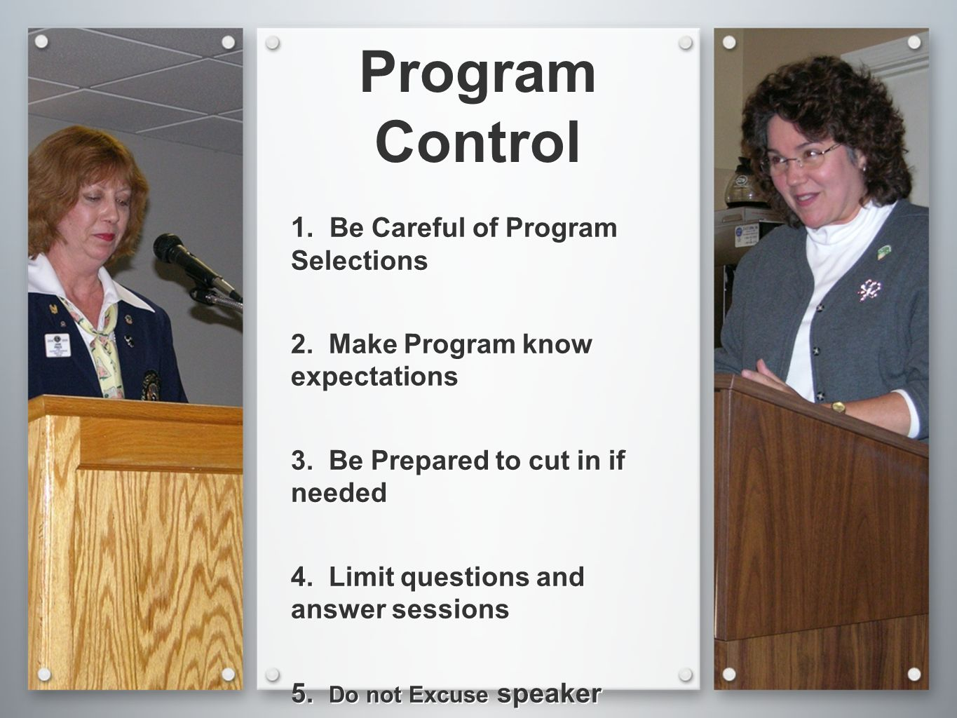 Program Control 1. Be Careful of Program Selections 2. Make Program know expectations 3. Be Prepared to cut in if needed 4. Limit questions and answer