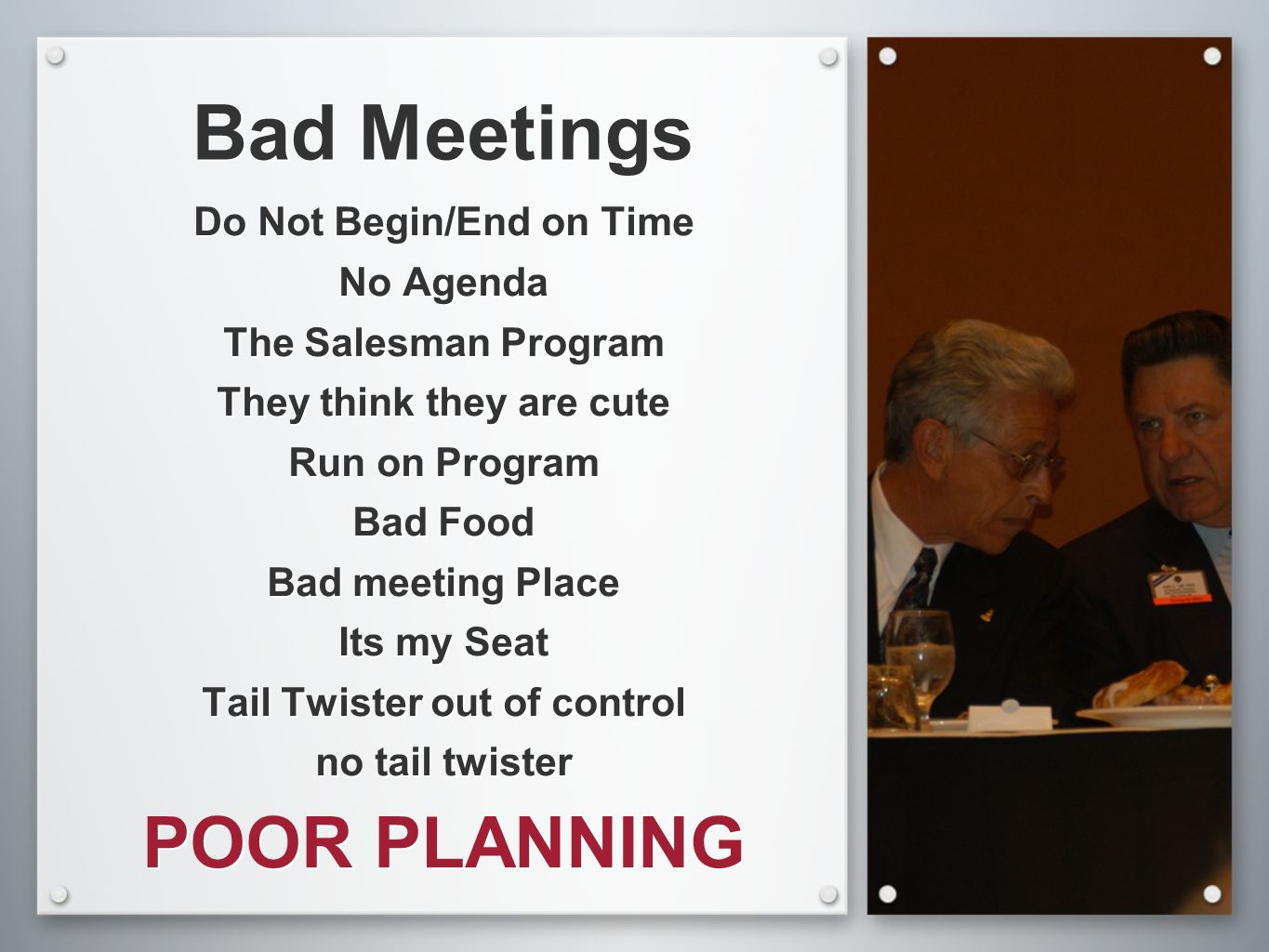 Bad Meetings Do Not Begin/End on Time No Agenda The Salesman Program They think they are cute Run on Program Bad Food Bad meeting Place Its my Seat Ta