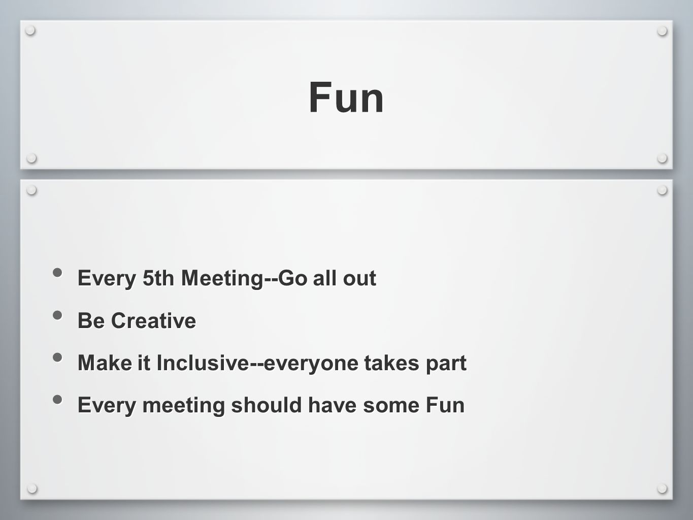 Fun Every 5th Meeting--Go all out Be Creative Make it Inclusive--everyone takes part Every meeting should have some Fun Every 5th Meeting--Go all out Be Creative Make it Inclusive--everyone takes part Every meeting should have some Fun