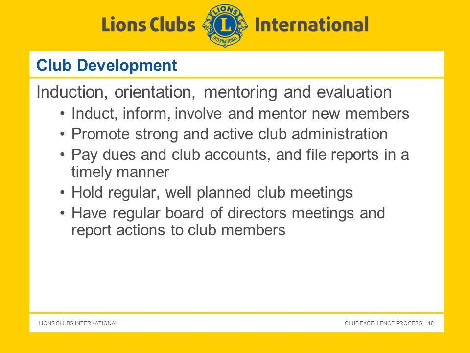 LIONS CLUBS INTERNATIONAL CLUB EXCELLENCE PROCESS 18 Club Development Induction, orientation, mentoring and evaluation Induct, inform, involve and men