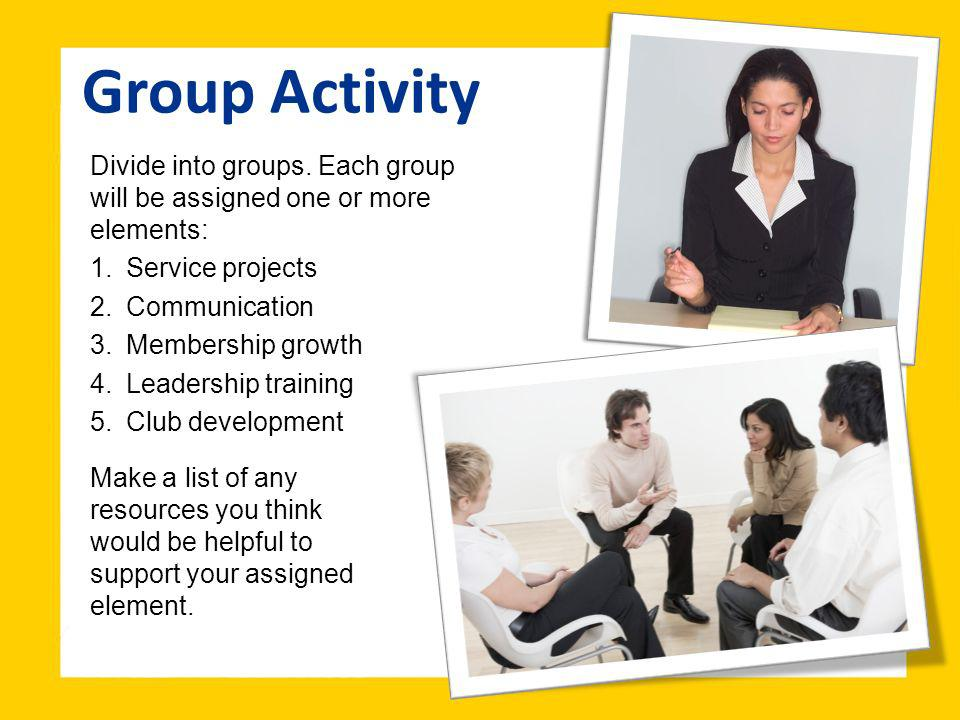 Group Activity Divide into groups. Each group will be assigned one or more elements: 1.Service projects 2.Communication 3.Membership growth 4.Leadersh