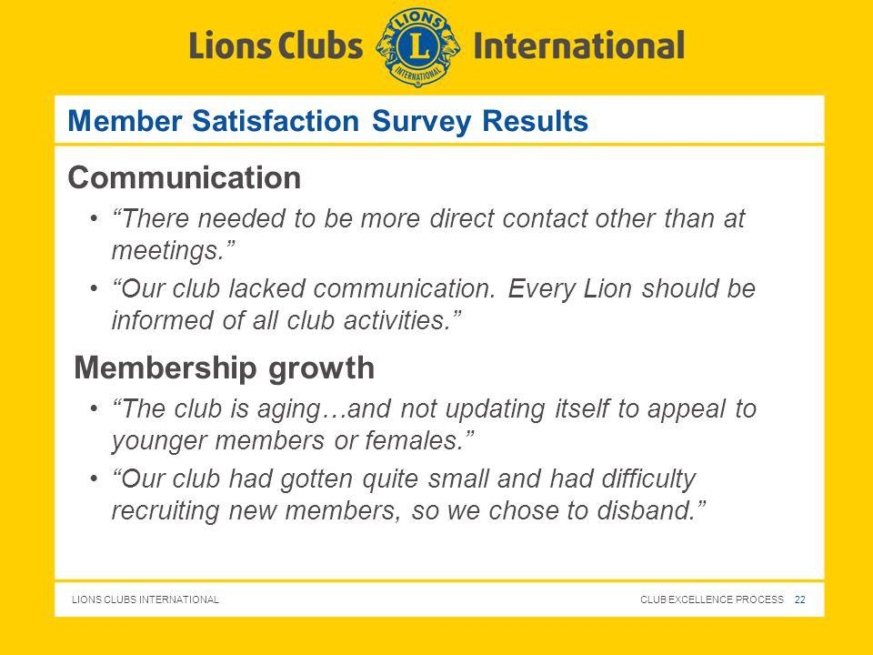 LIONS CLUBS INTERNATIONAL CLUB EXCELLENCE PROCESS 22 Member Satisfaction Survey Results Communication There needed to be more direct contact other tha