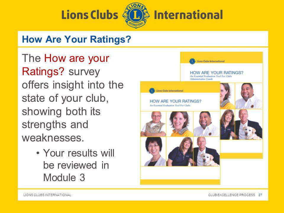 LIONS CLUBS INTERNATIONAL CLUB EXCELLENCE PROCESS 27 How Are Your Ratings? The How are your Ratings? survey offers insight into the state of your club