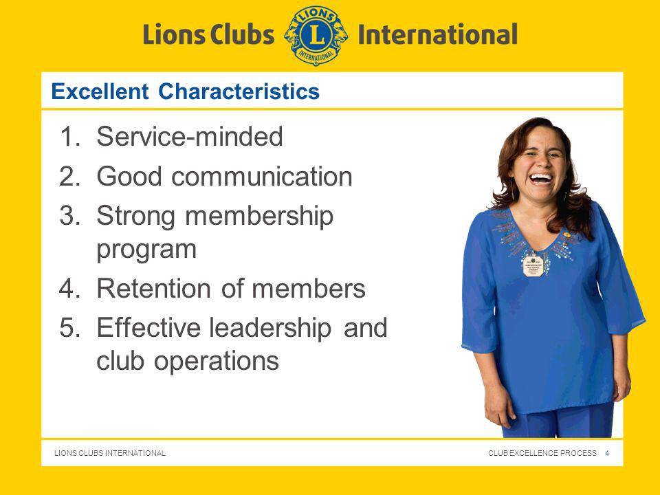 LIONS CLUBS INTERNATIONAL CLUB EXCELLENCE PROCESS 4 Excellent Characteristics 1.Service-minded 2.Good communication 3.Strong membership program 4.Rete