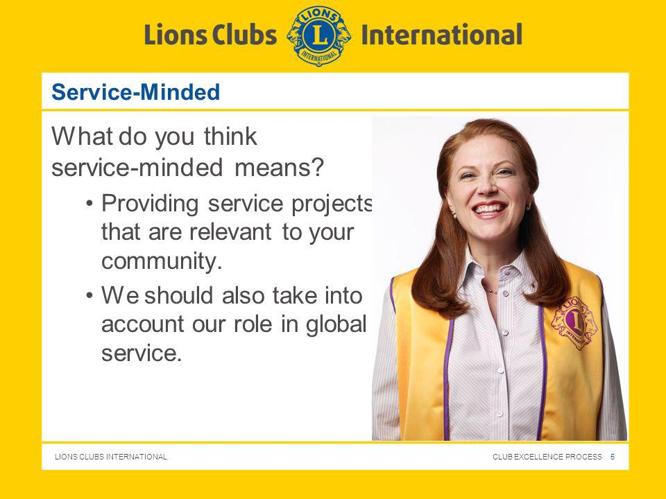 LIONS CLUBS INTERNATIONAL CLUB EXCELLENCE PROCESS 5 Service-Minded What do you think service-minded means? Providing service projects that are relevan