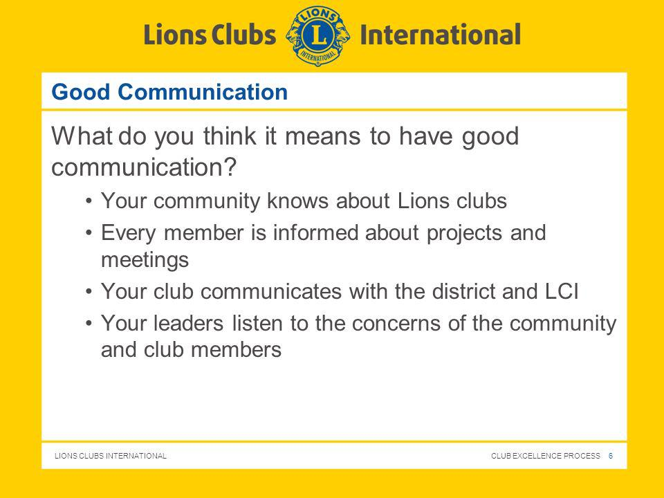 LIONS CLUBS INTERNATIONAL CLUB EXCELLENCE PROCESS 6 Good Communication What do you think it means to have good communication? Your community knows abo