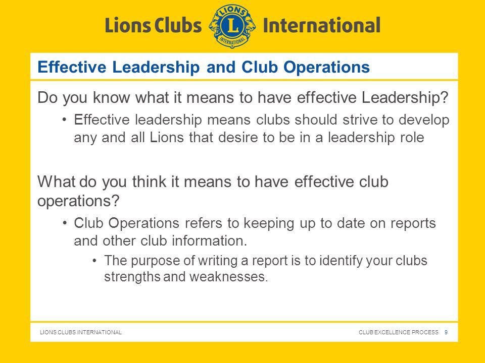LIONS CLUBS INTERNATIONAL CLUB EXCELLENCE PROCESS 9 Effective Leadership and Club Operations Do you know what it means to have effective Leadership? E