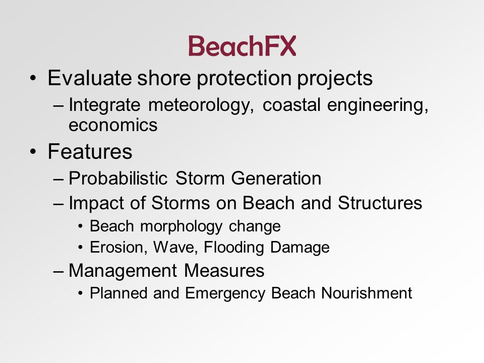 BeachFX Evaluate shore protection projects –Integrate meteorology, coastal engineering, economics Features –Probabilistic Storm Generation –Impact of Storms on Beach and Structures Beach morphology change Erosion, Wave, Flooding Damage –Management Measures Planned and Emergency Beach Nourishment