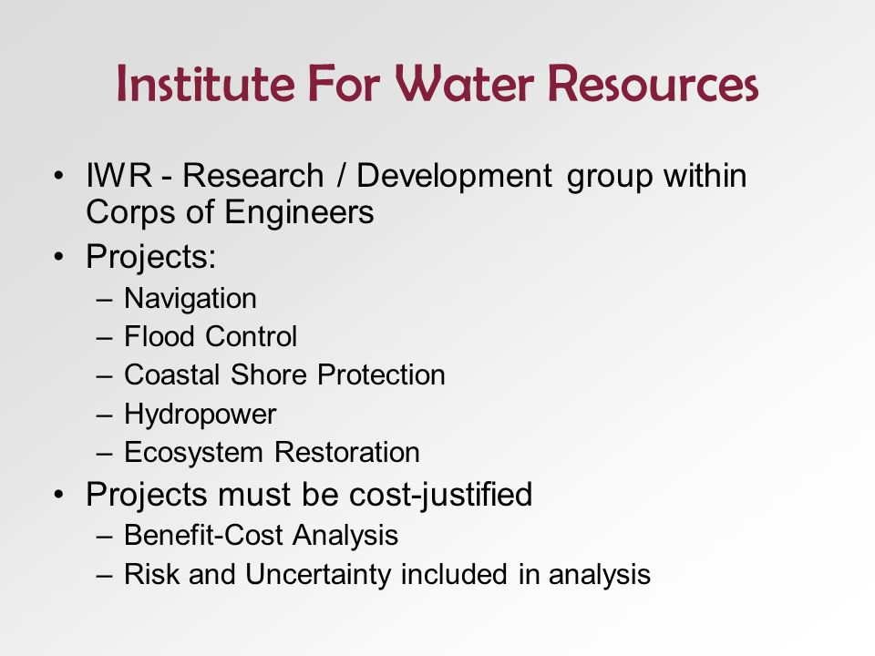 Institute For Water Resources IWR - Research / Development group within Corps of Engineers Projects: –Navigation –Flood Control –Coastal Shore Protection –Hydropower –Ecosystem Restoration Projects must be cost-justified –Benefit-Cost Analysis –Risk and Uncertainty included in analysis