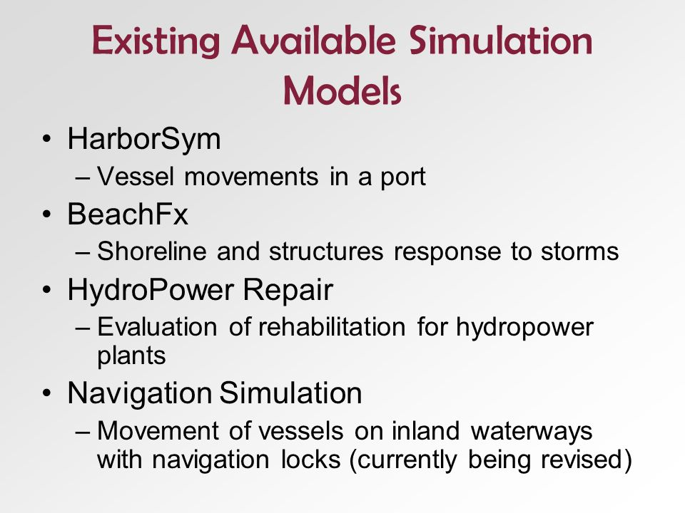 Existing Available Simulation Models HarborSym –Vessel movements in a port BeachFx –Shoreline and structures response to storms HydroPower Repair –Evaluation of rehabilitation for hydropower plants Navigation Simulation –Movement of vessels on inland waterways with navigation locks (currently being revised)