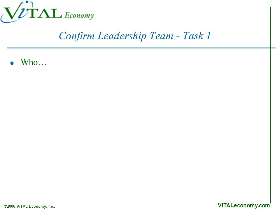 ViTALeconomy.com ©2006 ViTAL Economy, Inc. Confirm Leadership Team - Task 1 Who…