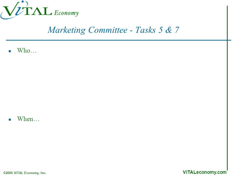 ViTALeconomy.com ©2006 ViTAL Economy, Inc. Marketing Committee - Tasks 5 & 7 Who… When…