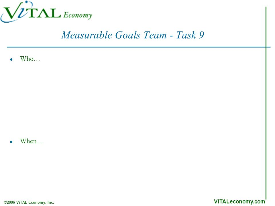 ViTALeconomy.com ©2006 ViTAL Economy, Inc. Measurable Goals Team - Task 9 Who… When…