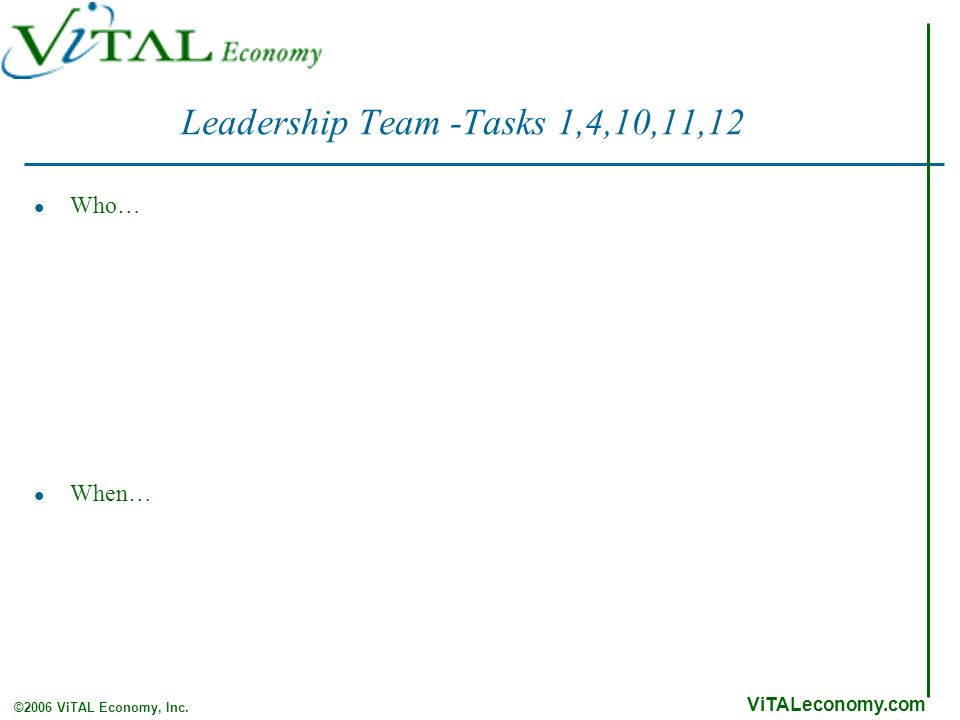 ViTALeconomy.com ©2006 ViTAL Economy, Inc. Leadership Team -Tasks 1,4,10,11,12 Who… When…