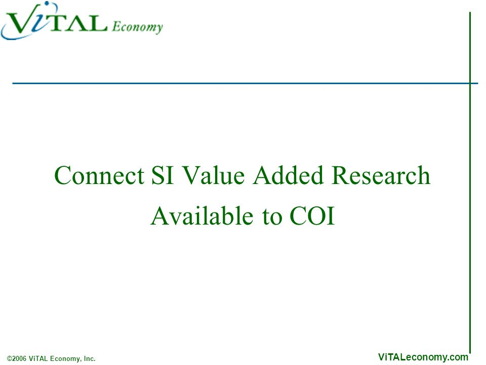 ViTALeconomy.com ©2006 ViTAL Economy, Inc. Connect SI Value Added Research Available to COI
