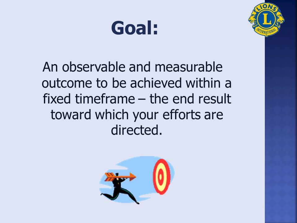 An observable and measurable outcome to be achieved within a fixed timeframe – the end result toward which your efforts are directed.