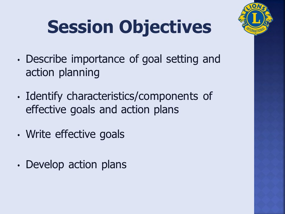 Describe importance of goal setting and action planning Identify characteristics/components of effective goals and action plans Write effective goals Develop action plans Session Objectives
