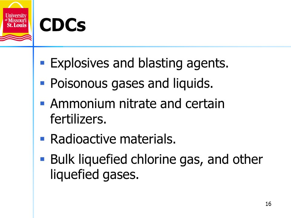 16 CDCs Explosives and blasting agents. Poisonous gases and liquids. Ammonium nitrate and certain fertilizers. Radioactive materials. Bulk liquefied c