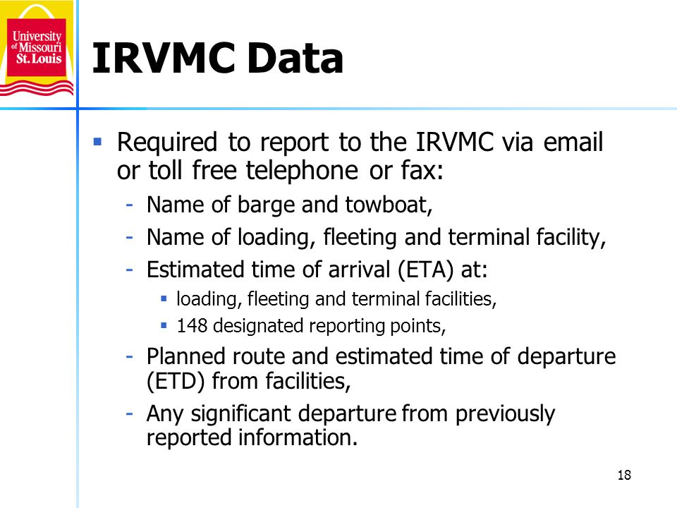18 IRVMC Data Required to report to the IRVMC via email or toll free telephone or fax: -Name of barge and towboat, -Name of loading, fleeting and term