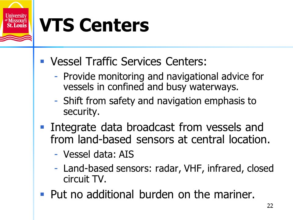 22 VTS Centers Vessel Traffic Services Centers: -Provide monitoring and navigational advice for vessels in confined and busy waterways. -Shift from sa