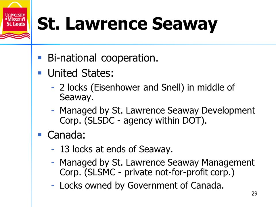 29 St. Lawrence Seaway Bi-national cooperation. United States: -2 locks (Eisenhower and Snell) in middle of Seaway. -Managed by St. Lawrence Seaway De